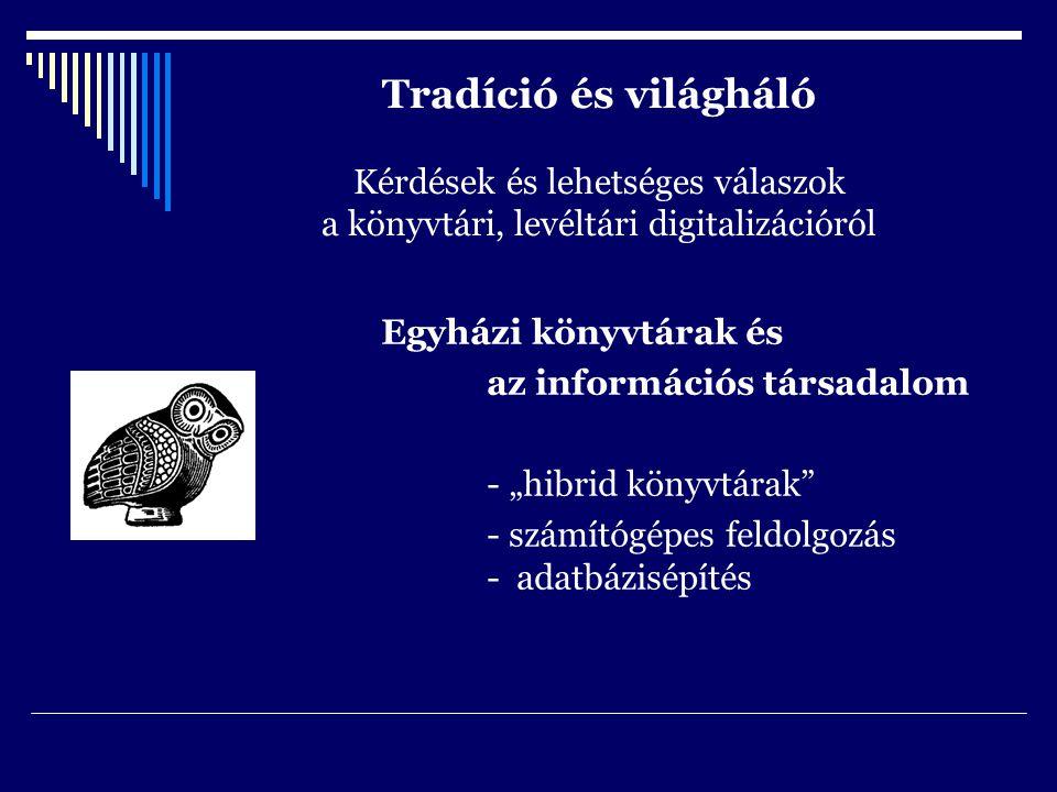 """Tradíció és világháló Kérdések és lehetséges válaszok a könyvtári, levéltári digitalizációról Egyházi könyvtárak és az információs társadalom - """"hibrid könyvtárak - számítógépes feldolgozás - adatbázisépítés"""