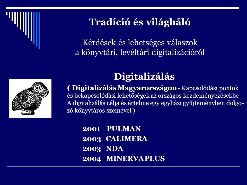 Tradíció és világháló Kérdések és lehetséges válaszok a könyvtári, levéltári digitalizációról Digitalizálás ( Digitalizálás Magyarországon - Kapcsolódási pontok és bekapcsolódási lehetőségek az országos kezdeményezésekbe- A digitalizálás célja és értelme egy egyházi gyűjteményben dolgo- zó könyvtáros szemével ) 2001 PULMAN 2003 CALIMERA 2003 NDA 2004 MINERVA PLUS