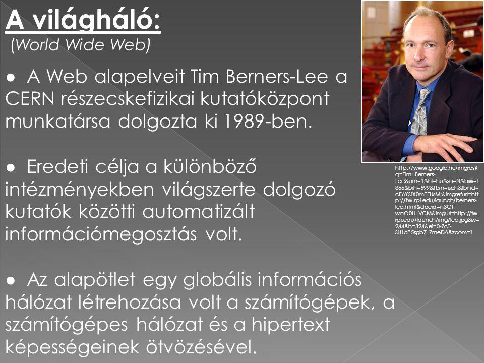 A világháló: (World Wide Web) ● A Web alapelveit Tim Berners-Lee a CERN részecskefizikai kutatóközpont munkatársa dolgozta ki 1989-ben. ● Eredeti célj