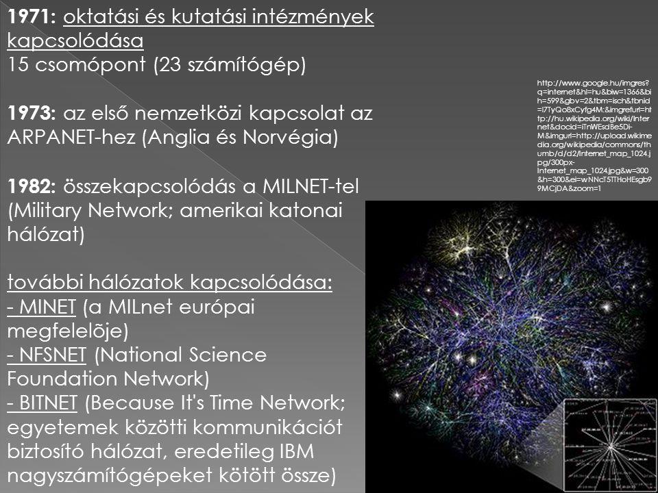 - EARN (European Academic Research Network) - USENET (hírcsoportok, hirdetőtáblák elérését biztosító hálózat; eredetileg UNIX operációs- rendszerű gépeket kötött össze) - EUNet (hasonló célú, európai országokat összekötő hálózat) 1990 : az ARPANET megszűnik 1990-es évek: - a World Wide Web kialakulása - alkalmazások számának robbanásszerű növekedése - az Internet globalizálódása (az országos és nemzetközi vonalak sávszélességének növekedése; a földrajzi határokon átívelő szolgáltatások megjelenése) - az Internet popularizálódása (pl.