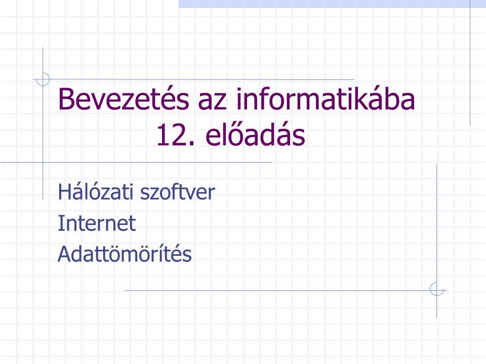 Bevezetés az informatikába 12. előadás Hálózati szoftver Internet Adattömörítés