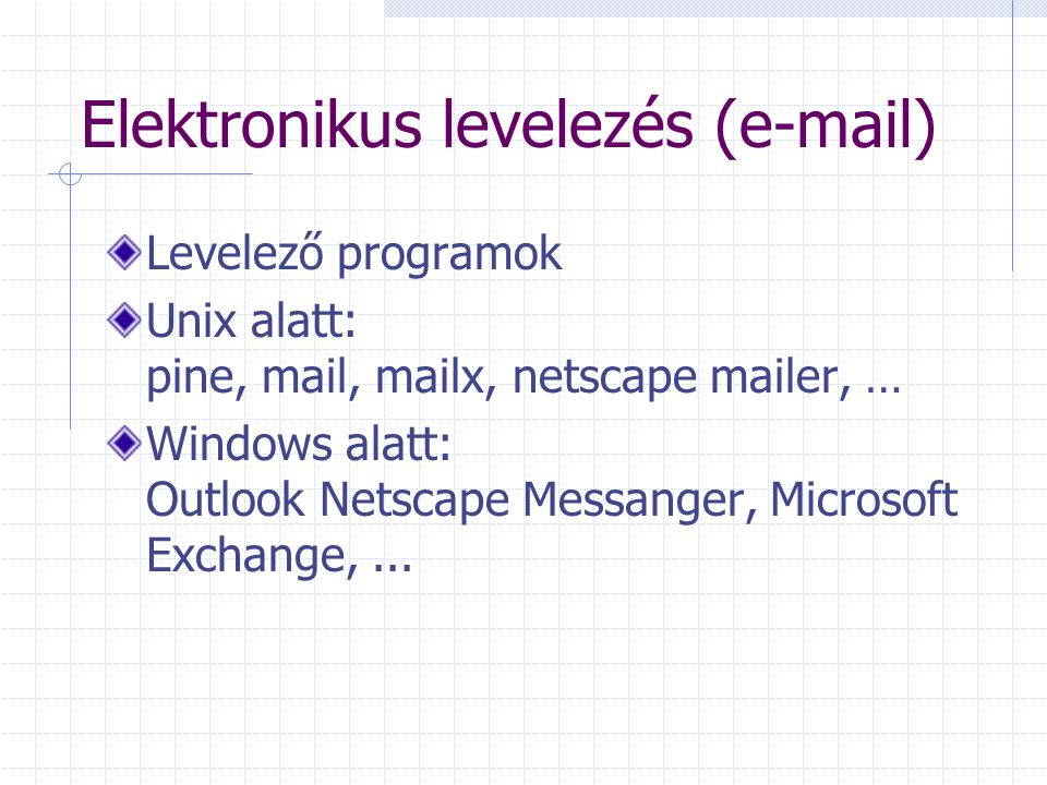 Elektronikus levelezés (e-mail) Levelező programok Unix alatt: pine, mail, mailx, netscape mailer, … Windows alatt: Outlook Netscape Messanger, Microsoft Exchange,...
