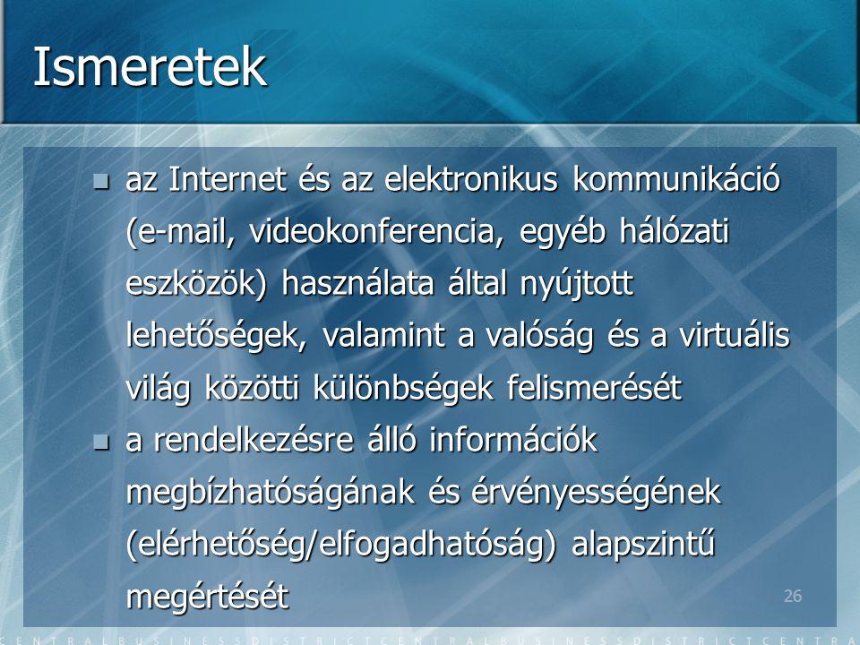 26 Ismeretek az Internet és az elektronikus kommunikáció (e-mail, videokonferencia, egyéb hálózati eszközök) használata által nyújtott lehetőségek, valamint a valóság és a virtuális világ közötti különbségek felismerését az Internet és az elektronikus kommunikáció (e-mail, videokonferencia, egyéb hálózati eszközök) használata által nyújtott lehetőségek, valamint a valóság és a virtuális világ közötti különbségek felismerését a rendelkezésre álló információk megbízhatóságának és érvényességének (elérhetőség/elfogadhatóság) alapszintű megértését a rendelkezésre álló információk megbízhatóságának és érvényességének (elérhetőség/elfogadhatóság) alapszintű megértését