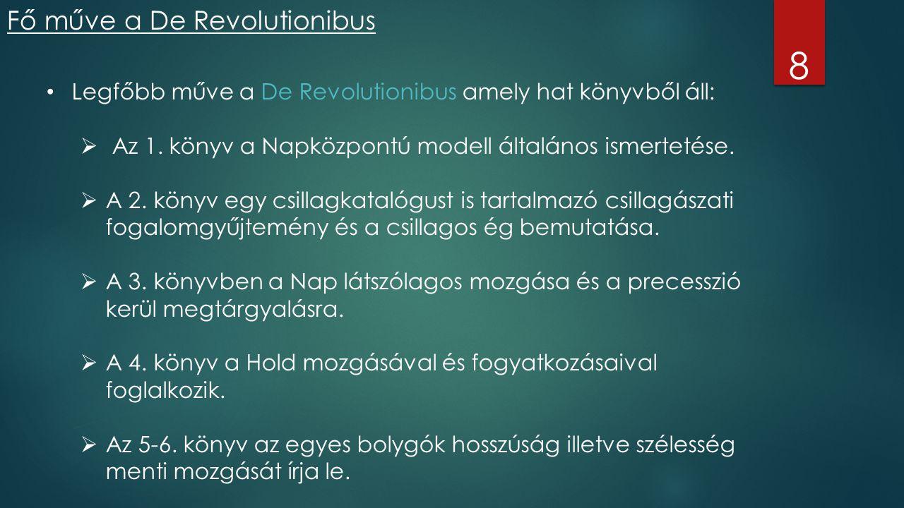 Fő műve a De Revolutionibus 8 Legfőbb műve a De Revolutionibus amely hat könyvből áll:  Az 1. könyv a Napközpontú modell általános ismertetése.  A 2