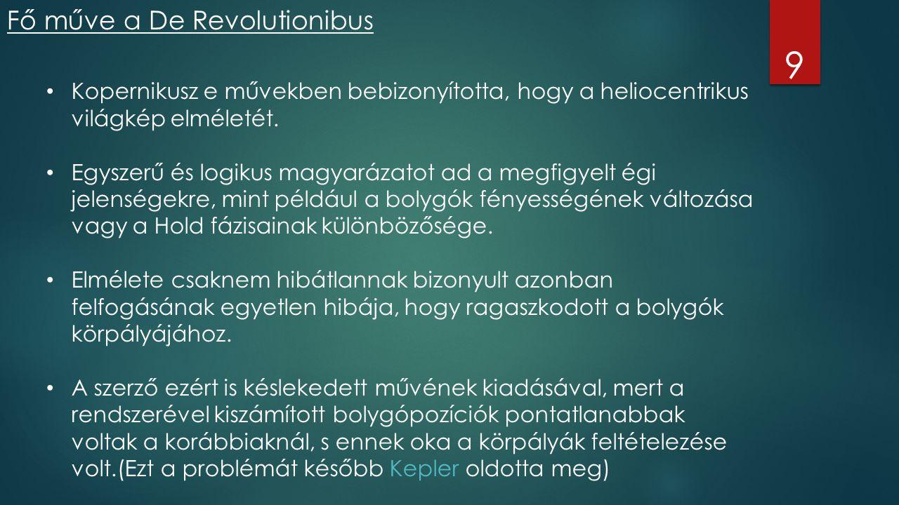 Fő műve a De Revolutionibus 9 Kopernikusz e művekben bebizonyította, hogy a heliocentrikus világkép elméletét. Egyszerű és logikus magyarázatot ad a m