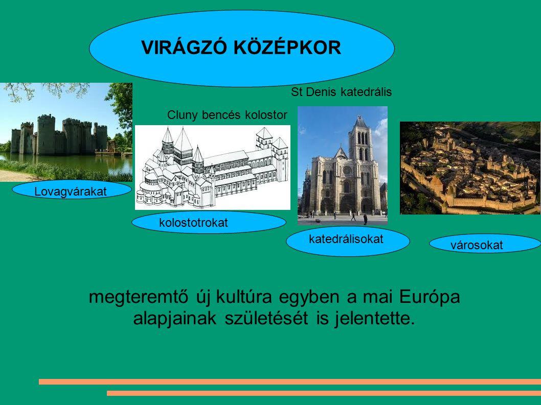 VIRÁGZÓ KÖZÉPKOR Cluny bencés kolostor St Denis katedrális Lovagvárakat kolostotrokat katedrálisokat városokat megteremtő új kultúra egyben a mai Euró