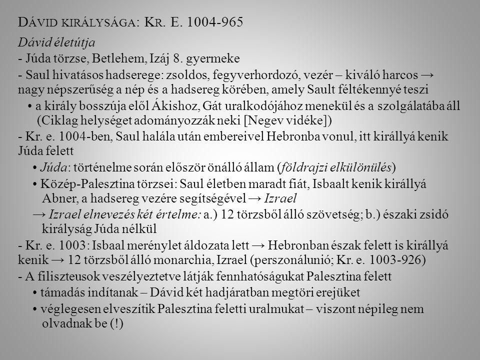 D ÁVID KIRÁLYSÁGA : K R. E. 1004-965 Dávid életútja - Júda törzse, Betlehem, Izáj 8. gyermeke - Saul hivatásos hadserege: zsoldos, fegyverhordozó, vez