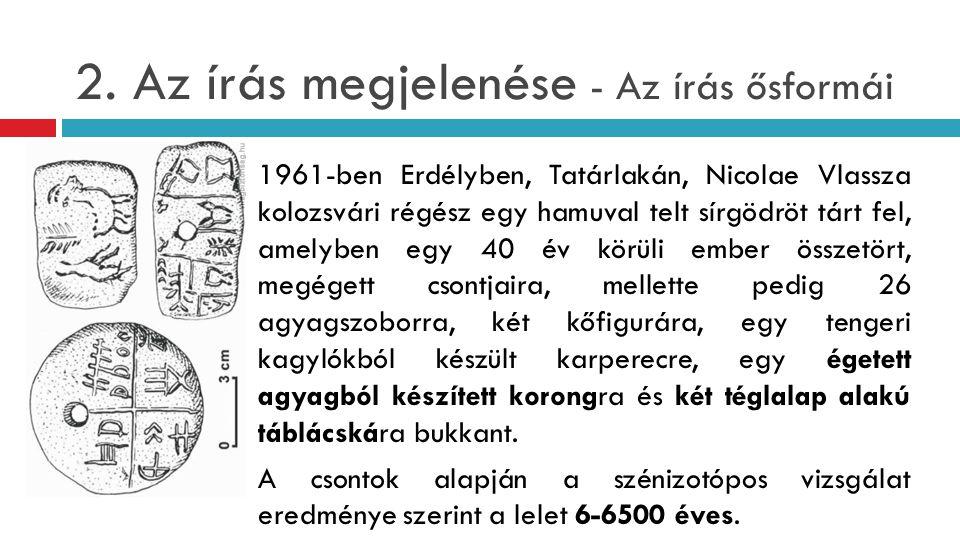 2. Az írás megjelenése - Az írás ősformái 1961-ben Erdélyben, Tatárlakán, Nicolae Vlassza kolozsvári régész egy hamuval telt sírgödröt tárt fel, amely