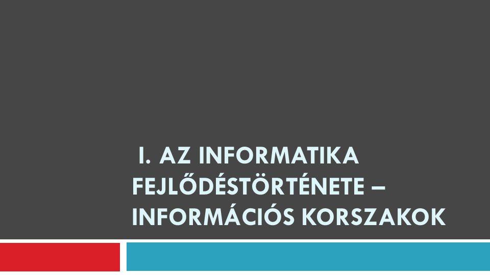 I. AZ INFORMATIKA FEJLŐDÉSTÖRTÉNETE – INFORMÁCIÓS KORSZAKOK