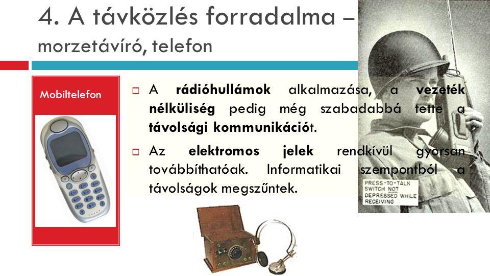 4. A távközlés forradalma – morzetávíró, telefon Mobiltelefon  A rádióhullámok alkalmazása, a vezeték nélküliség pedig még szabadabbá tette a távolsá