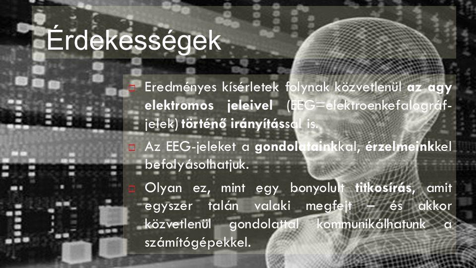 Érdekességek  Eredményes kísérletek folynak közvetlenül az agy elektromos jeleivel (EEG=elektroenkefalográf- jelek) történő irányítással is.  Az EEG