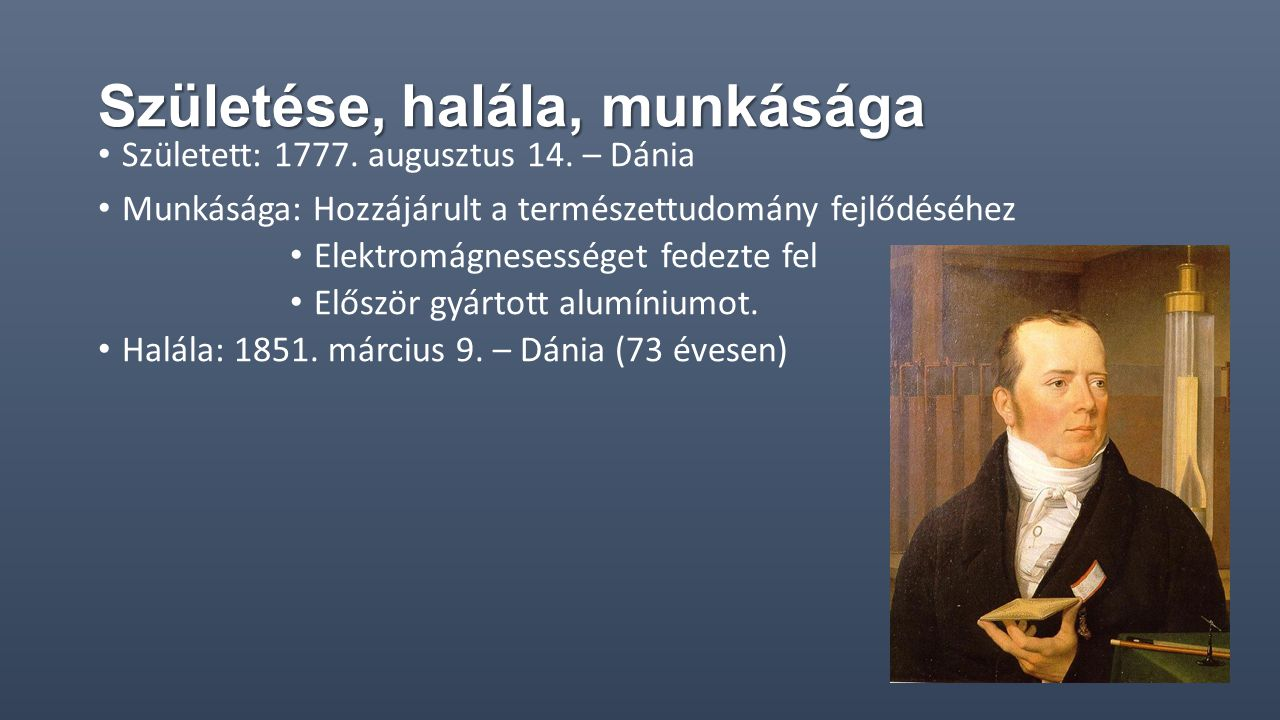 Születése, halála, munkásága Született: 1777. augusztus 14. – Dánia Munkásága: Hozzájárult a természettudomány fejlődéséhez Elektromágnesességet fedez