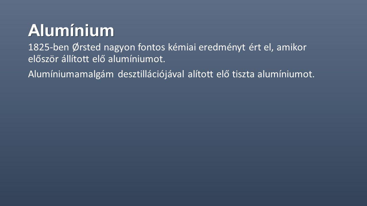 Alumínium 1825-ben Ørsted nagyon fontos kémiai eredményt ért el, amikor először állított elő alumíniumot. Alumíniumamalgám desztillációjával alított e