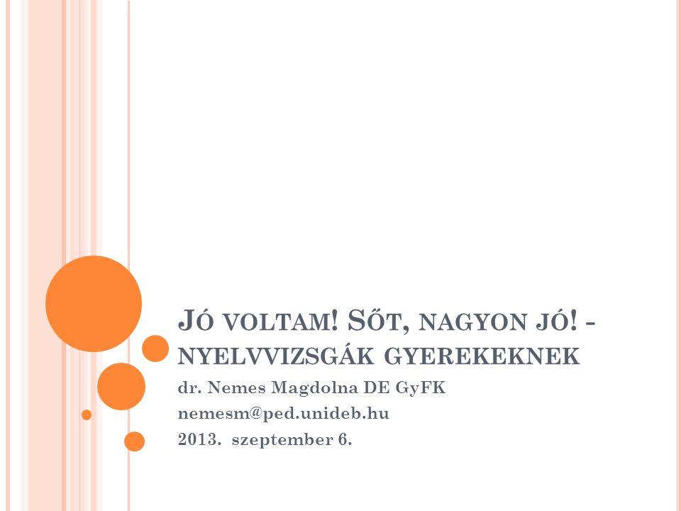 J Ó VOLTAM ! S ŐT, NAGYON JÓ ! - NYELVVIZSGÁK GYEREKEKNEK dr. Nemes Magdolna DE GyFK nemesm@ped.unideb.hu 2013. szeptember 6.