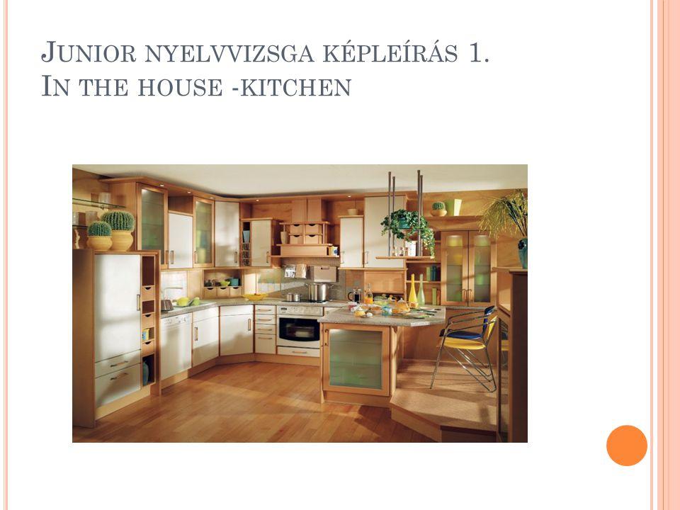 J UNIOR NYELVVIZSGA KÉPLEÍRÁS 1. I N THE HOUSE - KITCHEN