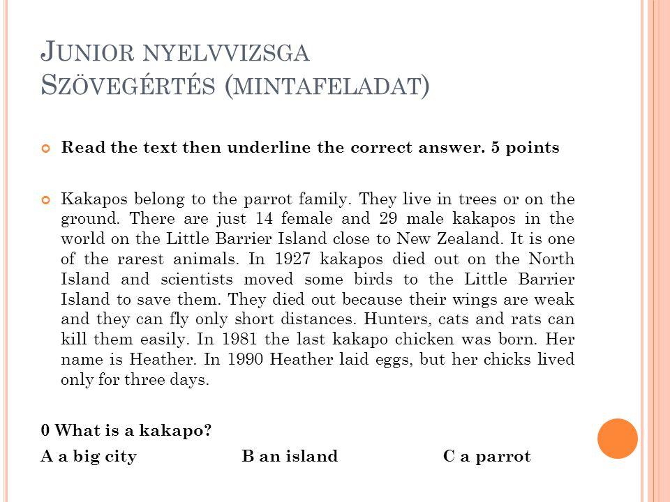 J UNIOR NYELVVIZSGA S ZÖVEGÉRTÉS ( MINTAFELADAT ) Read the text then underline the correct answer. 5 points Kakapos belong to the parrot family. They