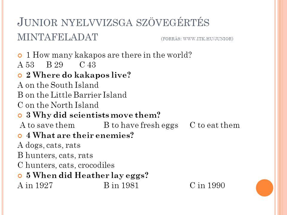 J UNIOR NYELVVIZSGA SZÖVEGÉRTÉS MINTAFELADAT ( FORRÁS : WWW. ITK. HU / JUNIOR ) 1 How many kakapos are there in the world? A 53 B 29 C 43 2 Where do k