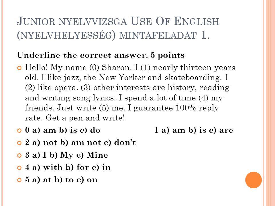 J UNIOR NYELVVIZSGA U SE O F E NGLISH ( NYELVHELYESSÉG ) MINTAFELADAT 1. Underline the correct answer. 5 points Hello! My name (0) Sharon. I (1) nearl