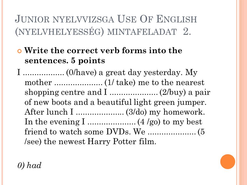 J UNIOR NYELVVIZSGA U SE O F E NGLISH ( NYELVHELYESSÉG ) MINTAFELADAT 2. Write the correct verb forms into the sentences. 5 points I..................