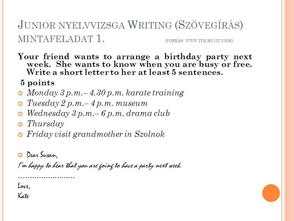 J UNIOR NYELVVIZSGA W RITING (S ZÖVEGÍRÁS ) MINTAFELADAT 1. ( FORRÁS : WWW. ITK. HU / JUNIOR ) Your friend wants to arrange a birthday party next week