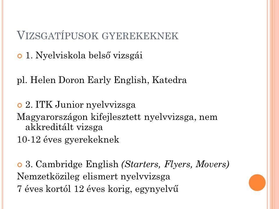 V IZSGATÍPUSOK GYEREKEKNEK 1. Nyelviskola belső vizsgái pl. Helen Doron Early English, Katedra 2. ITK Junior nyelvvizsga Magyarországon kifejlesztett