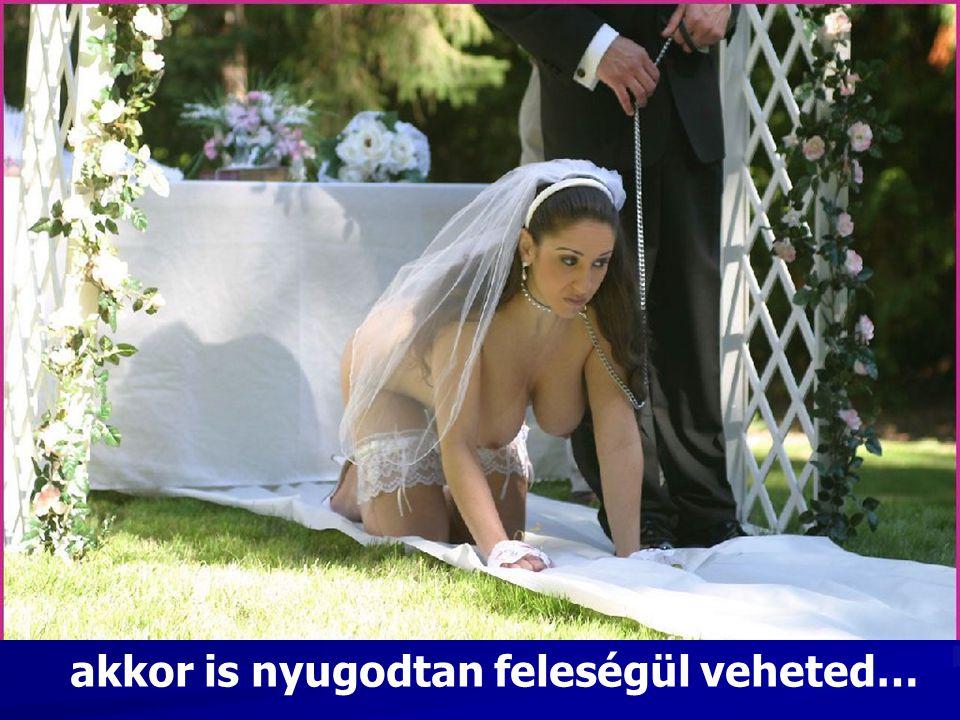 akkor is nyugodtan feleségül veheted…