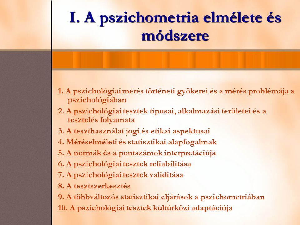 I. A pszichometria elmélete és módszere 1. A pszichológiai mérés történeti gyökerei és a mérés problémája a pszichológiában 2. A pszichológiai tesztek
