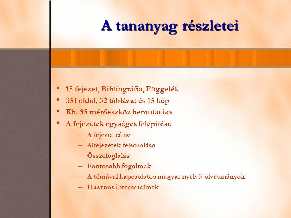 A tananyag részletei 15 fejezet, Bibliográfia, Függelék 351 oldal, 32 táblázat és 15 kép Kb. 35 mérőeszköz bemutatása A fejezetek egységes felépítése