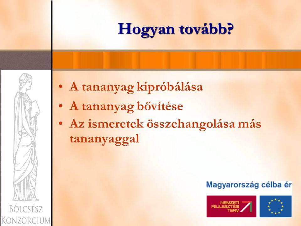 Hogyan tovább? A tananyag kipróbálása A tananyag bővítése Az ismeretek összehangolása más tananyaggal