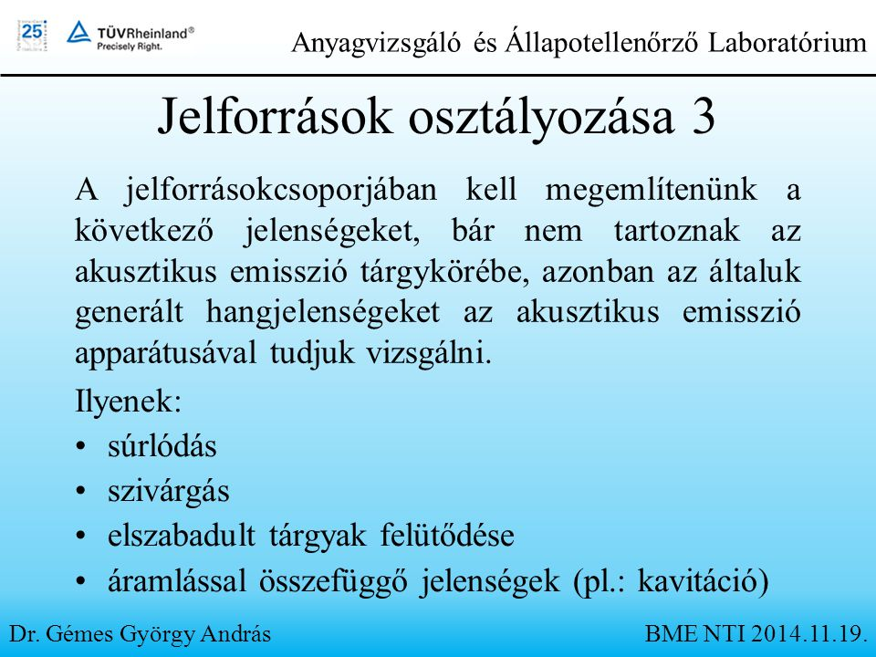 Jelforrások osztályozása 3 Ilyenek: súrlódás szivárgás elszabadult tárgyak felütődése áramlással összefüggő jelenségek (pl.: kavitáció) Dr. Gémes Györ