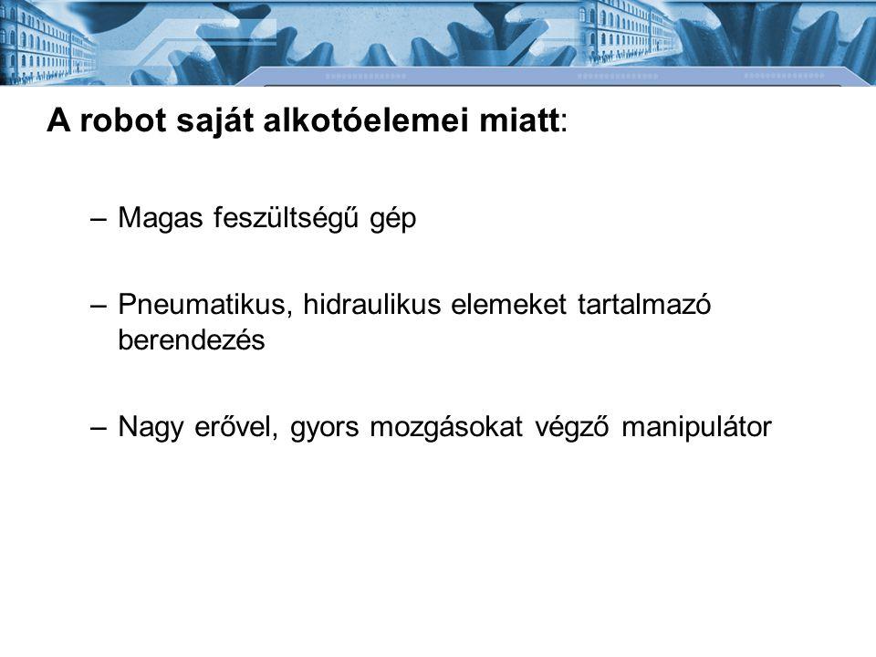 A robot saját alkotóelemei miatt: –Magas feszültségű gép –Pneumatikus, hidraulikus elemeket tartalmazó berendezés –Nagy erővel, gyors mozgásokat végző manipulátor