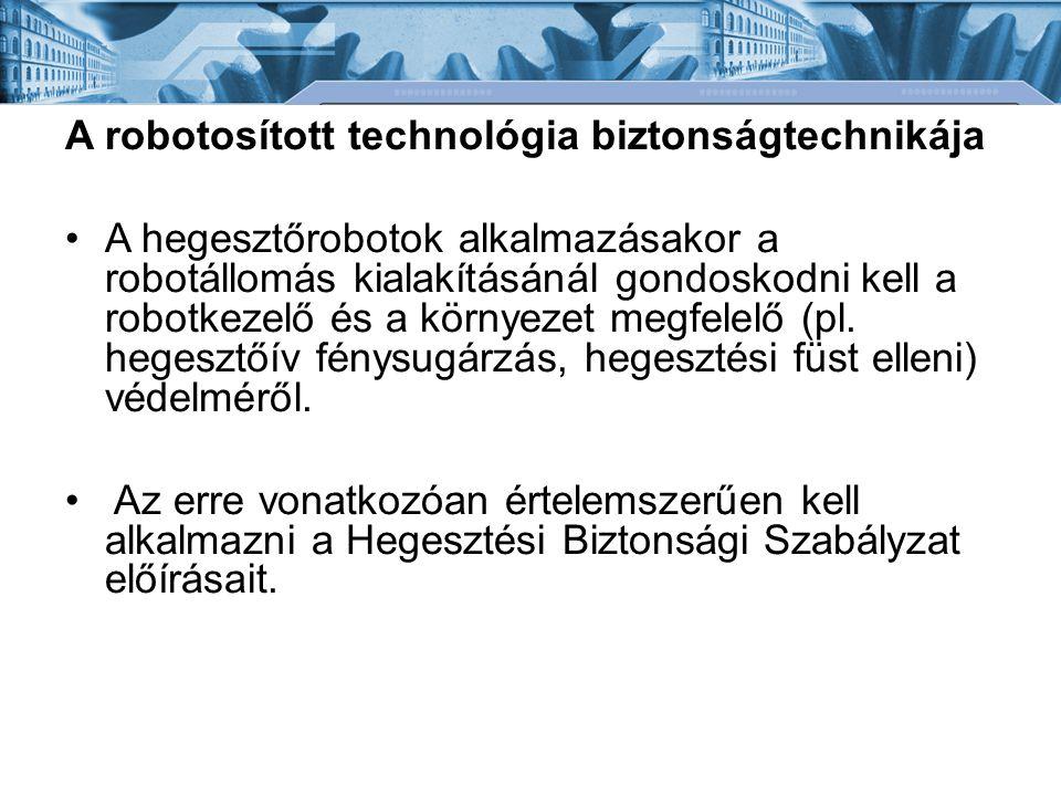 A robotosított technológia biztonságtechnikája A hegesztőrobotok alkalmazásakor a robotállomás kialakításánál gondoskodni kell a robotkezelő és a környezet megfelelő (pl.