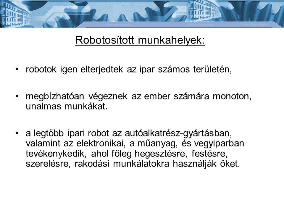 Robotosított munkahelyek: robotok igen elterjedtek az ipar számos területén, megbízhatóan végeznek az ember számára monoton, unalmas munkákat.