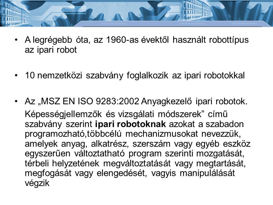 """A legrégebb óta, az 1960-as évektől használt robottípus az ipari robot 10 nemzetközi szabvány foglalkozik az ipari robotokkal Az """"MSZ EN ISO 9283:2002 Anyagkezelő ipari robotok."""