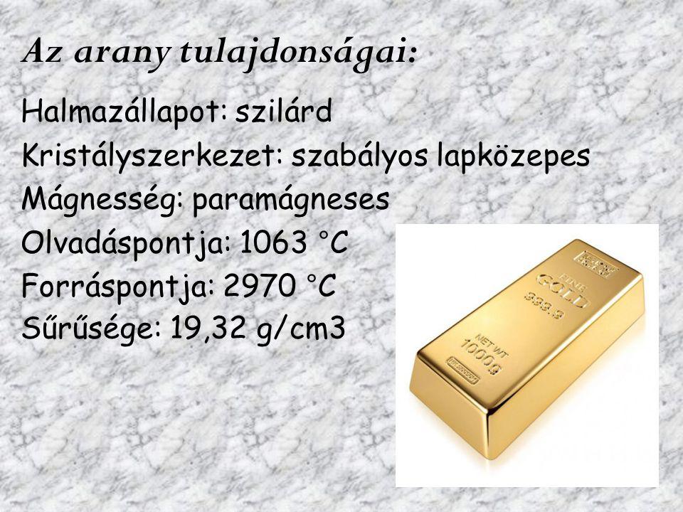Az arany tulajdonságai: Halmazállapot: szilárd Kristályszerkezet: szabályos lapközepes Mágnesség: paramágneses Olvadáspontja: 1063 °C Forráspontja: 29
