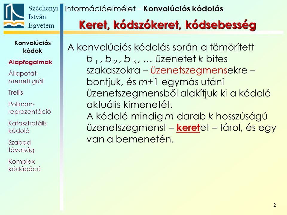 Széchenyi István Egyetem 13 Konvolúciós kódok Alapfogalmak Állapotát- meneti gráf Trellis Polinom- reprezentáció Katasztrofális kódoló Szabad távolság Komplex kódábécé Az egyszerűsített trellisen a különböző üzenetek kódolását lehet nyomon követni: Legyen a kódolandó üzenetszakasz 0 0 1 0 1 1 1 0 (trellis – rácsozat) 11  10  01  00  Információelmélet – Konvolúciós kódolás Trellis diagram