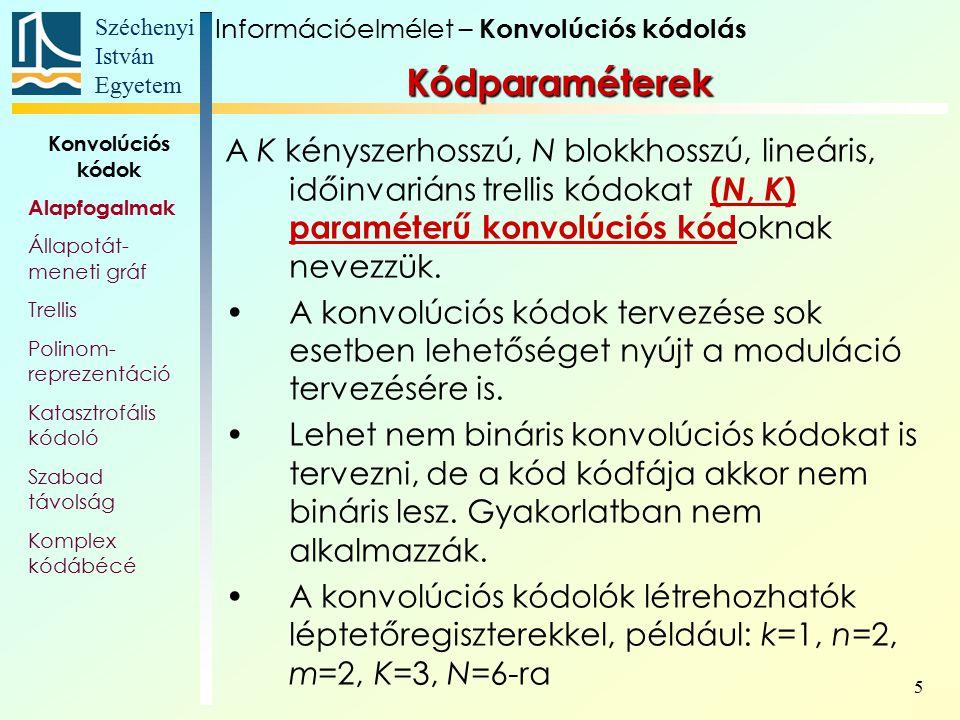 Széchenyi István Egyetem 6 Kódparaméterek A konvolúciós kódolók létrehozhatók léptetőregiszterekkel, például: k=1, n=2, m=2, K=3, N=6-ra Információelmélet – Konvolúciós kódolás Konvolúciós kódok Alapfogalmak Állapotát- meneti gráf Trellis Polinom- reprezentáció Katasztrofális kódoló Szabad távolság Komplex kódábécé