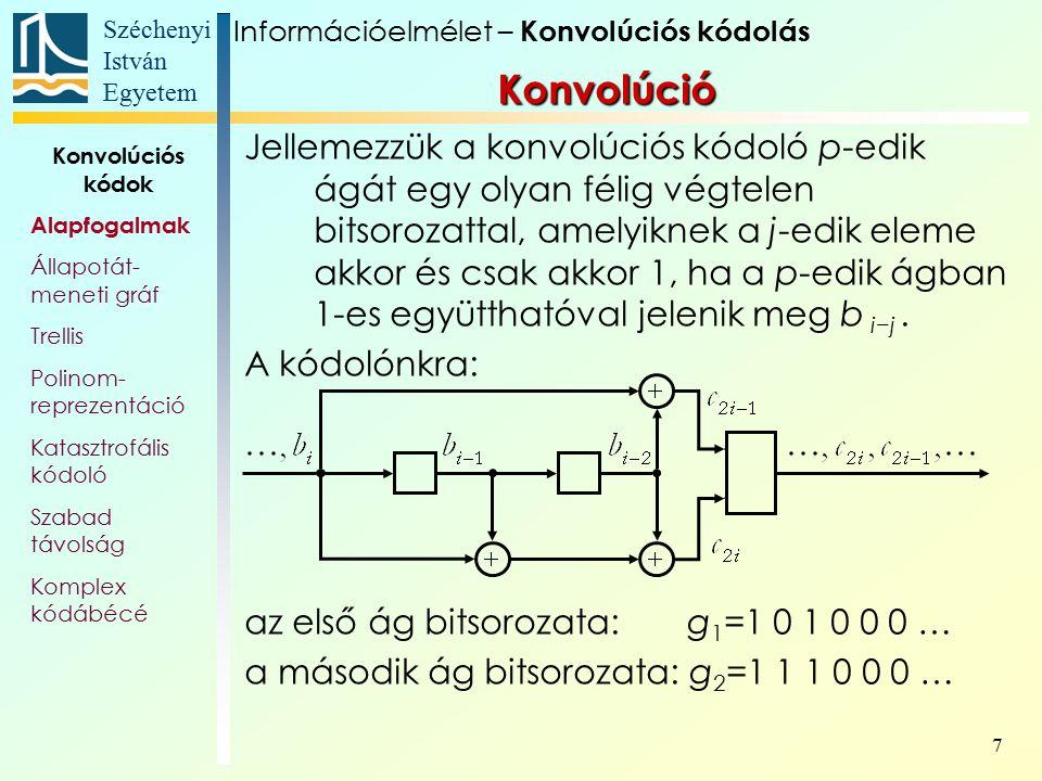 Széchenyi István Egyetem 8 Konvolúció az első ág bitsorozata: g 1 =1 0 1 0 0 0 … a második ág bitsorozata: g 2 =1 1 1 0 0 0 … Az első ág kimenete: b 1, b 2, b 3 +b 1, b 4 +b 2, b 5 +b 3, …= = g 1  b A második ág kimenete: b 1, b 2 +b 1, b 1 +b 2 +b 3, b 2 +b 3 +b 4, b 3 +b 4 +b 5,…= =g 2  b Információelmélet – Konvolúciós kódolás Konvolúciós kódok Alapfogalmak Állapotát- meneti gráf Trellis Polinom- reprezentáció Katasztrofális kódoló Szabad távolság Komplex kódábécé