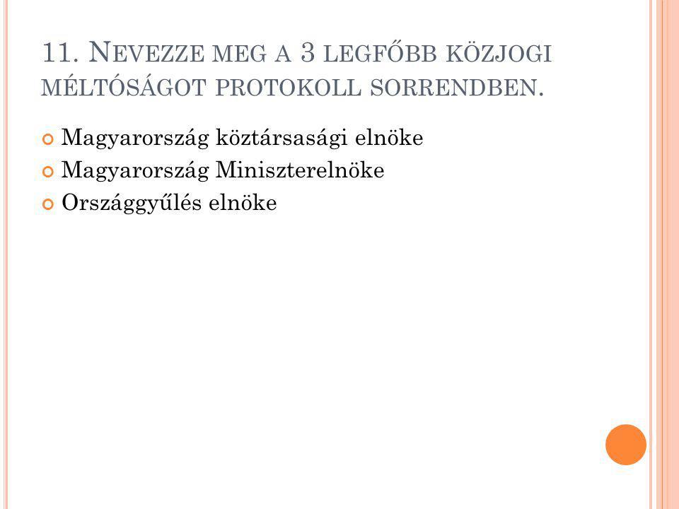 11. N EVEZZE MEG A 3 LEGFŐBB KÖZJOGI MÉLTÓSÁGOT PROTOKOLL SORRENDBEN. Magyarország köztársasági elnöke Magyarország Miniszterelnöke Országgyűlés elnök