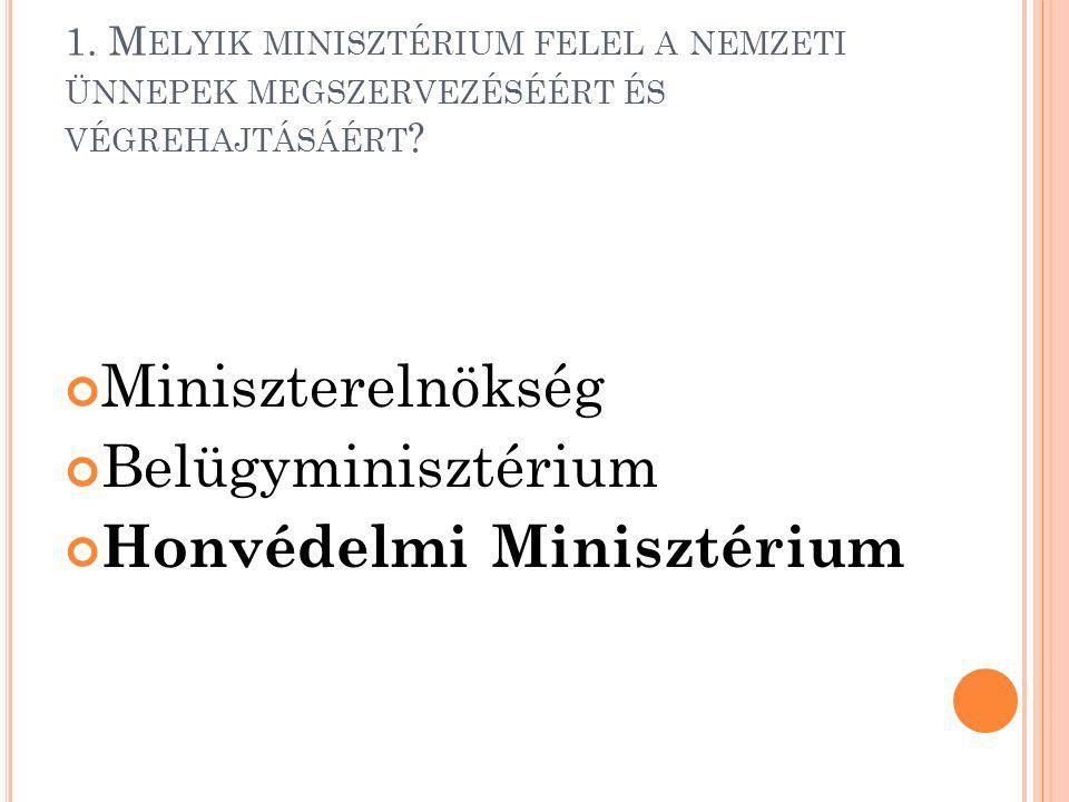 1. M ELYIK MINISZTÉRIUM FELEL A NEMZETI ÜNNEPEK MEGSZERVEZÉSÉÉRT ÉS VÉGREHAJTÁSÁÉRT ? Miniszterelnökség Belügyminisztérium Honvédelmi Minisztérium
