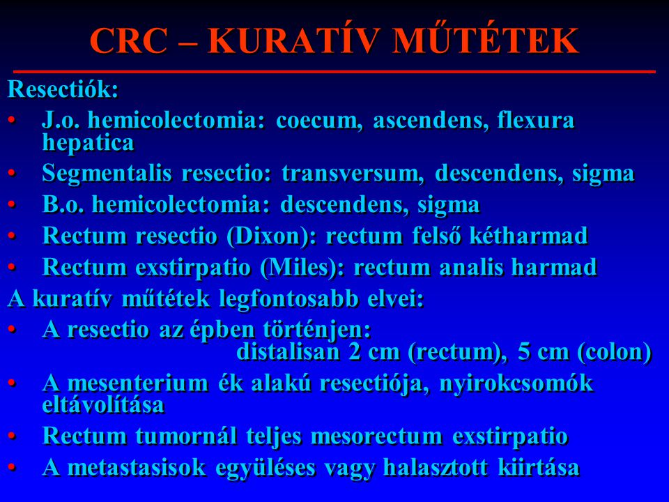 CRC – KURATÍV MŰTÉTEK Resectiók: J.o. hemicolectomia: coecum, ascendens, flexura hepatica Segmentalis resectio: transversum, descendens, sigma B.o. he