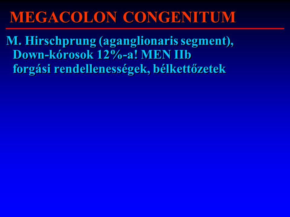 MEGACOLON CONGENITUM M. Hirschprung (aganglionaris segment), Down-kórosok 12%-a! MEN IIb forgási rendellenességek, bélkettőzetek