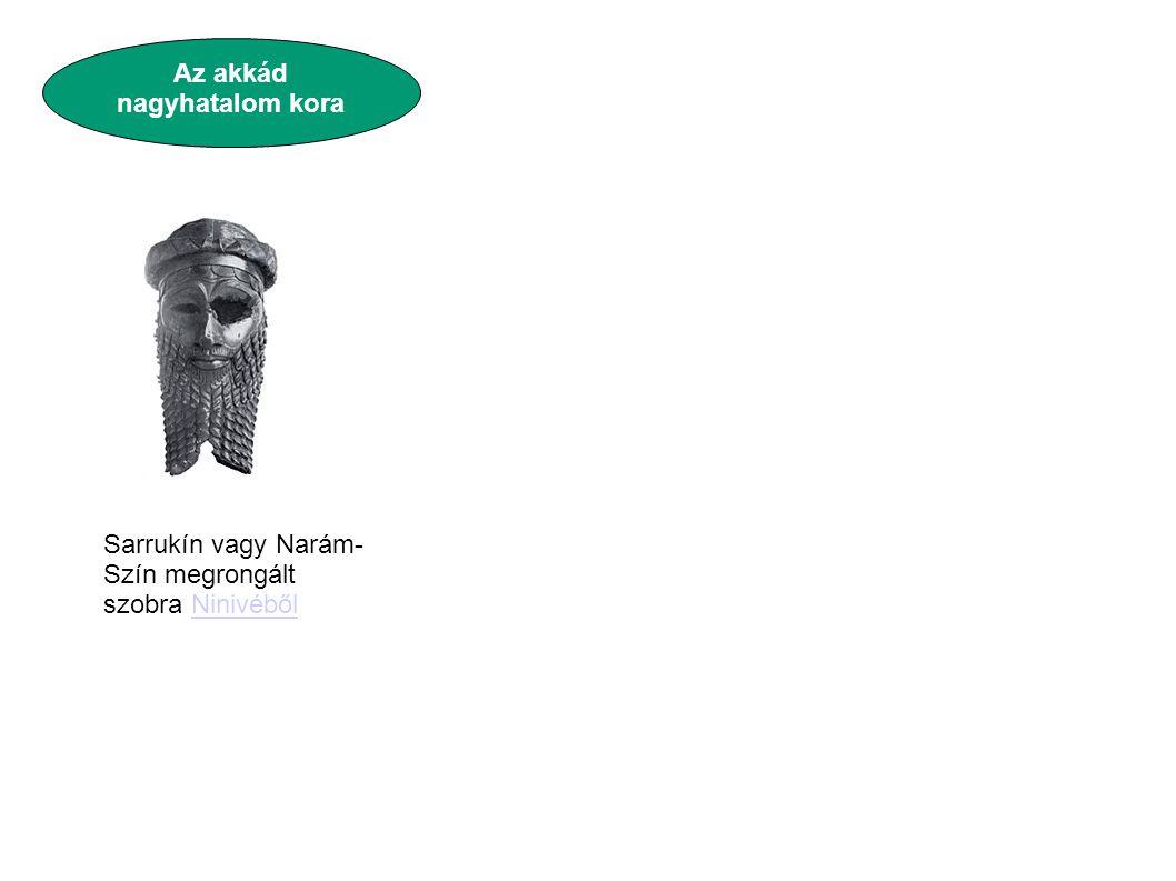 Az akkád nagyhatalom kora Sarrukín vagy Narám- Szín megrongált szobra NinivébőlNinivéből