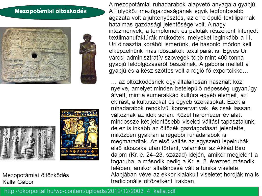 http://okorportal.hu/wp-content/uploads/2012/12/2003_4_kalla.pdf Mezopotámiai öltözködés Kalla Gábor A mezopotámiai ruhadarabok alapvető anyaga a gyap