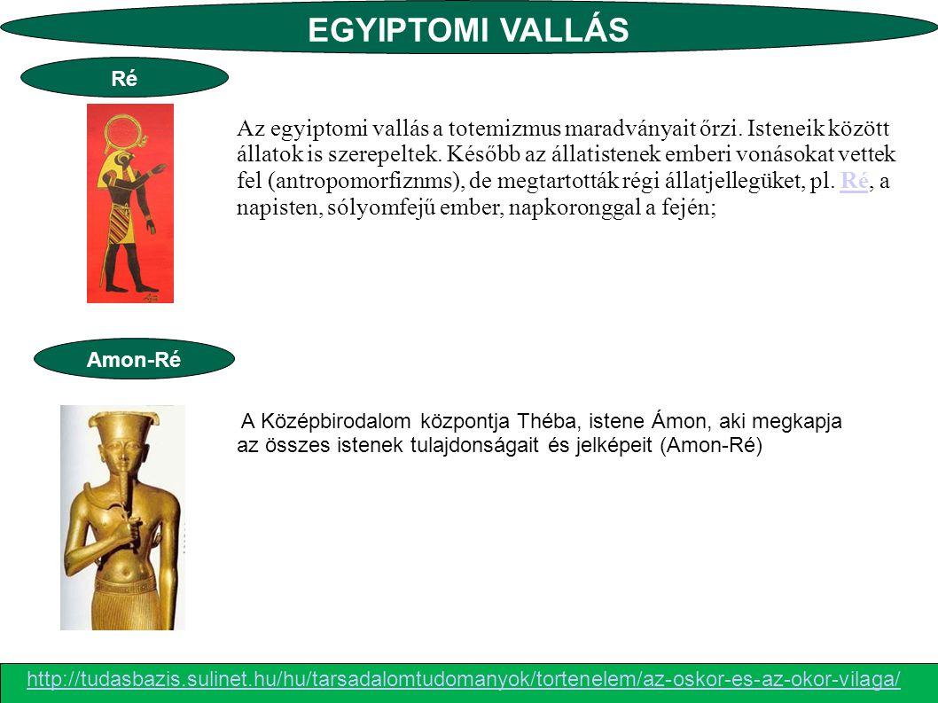 EGYIPTOMI VALLÁS Az egyiptomi vallás a totemizmus maradványait őrzi. Isteneik között állatok is szerepeltek. Később az állatistenek emberi vonásokat v