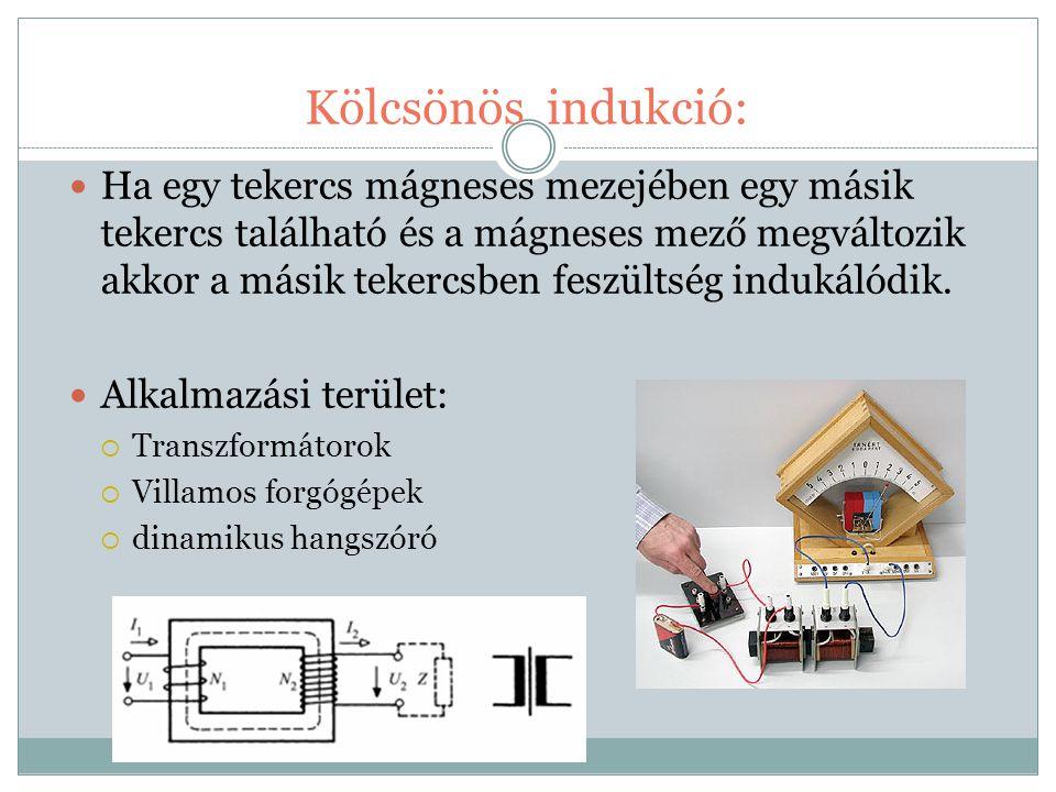 Kölcsönös indukció: Ha egy tekercs mágneses mezejében egy másik tekercs található és a mágneses mező megváltozik akkor a másik tekercsben feszültség i