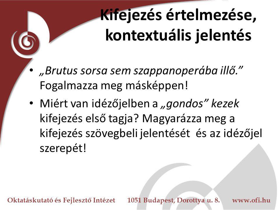 """Oktatáskutató és Fejlesztő Intézet 1051 Budapest, Dorottya u. 8. www.ofi.hu Kifejezés értelmezése, kontextuális jelentés """"Brutus sorsa sem szappanoper"""