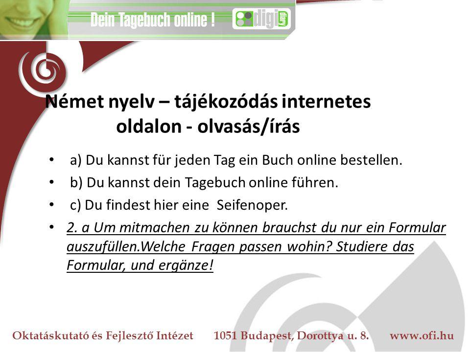Oktatáskutató és Fejlesztő Intézet 1051 Budapest, Dorottya u. 8. www.ofi.hu Német nyelv – tájékozódás internetes oldalon - olvasás/írás a) Du kannst f