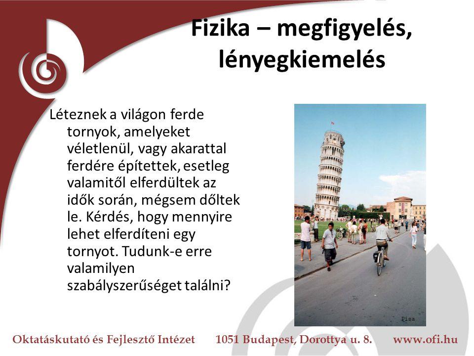 Oktatáskutató és Fejlesztő Intézet 1051 Budapest, Dorottya u. 8. www.ofi.hu Fizika – megfigyelés, lényegkiemelés Léteznek a világon ferde tornyok, ame
