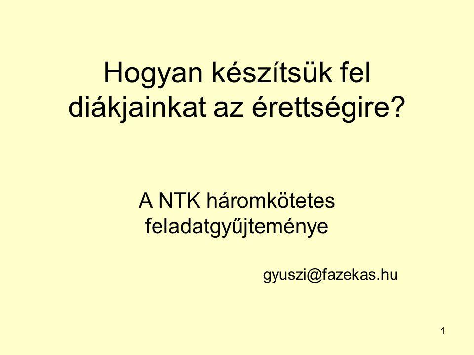 1 Hogyan készítsük fel diákjainkat az érettségire? A NTK háromkötetes feladatgyűjteménye gyuszi@fazekas.hu